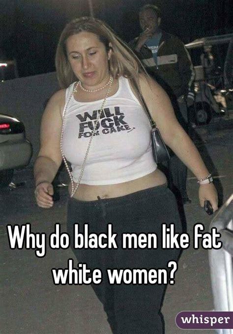 do black women like white men in bed why do black men like fat white women