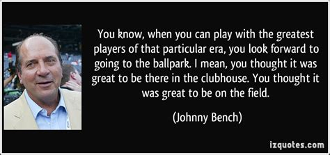 johnny bench quotes you know when you can play with the greatest players of