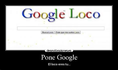 Imagenes Google Loco | pone google desmotivaciones
