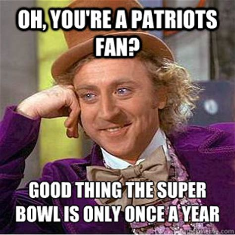 Patriots Fan Meme - oh you re a patriots fan good thing the super bowl is