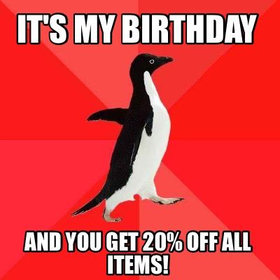Its My Birthday Meme - meme creator it s my birthday and you get 20 off all