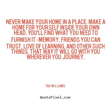 tad williams picture quotes never make your home in a