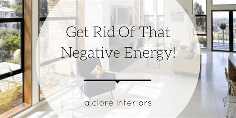 get rid of negative energy get rid of that negative energy a clore interiors