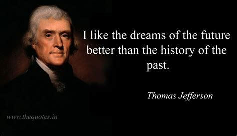 the history of tom i like the dreams of the future better than the history of the past thomas jefferson quotes