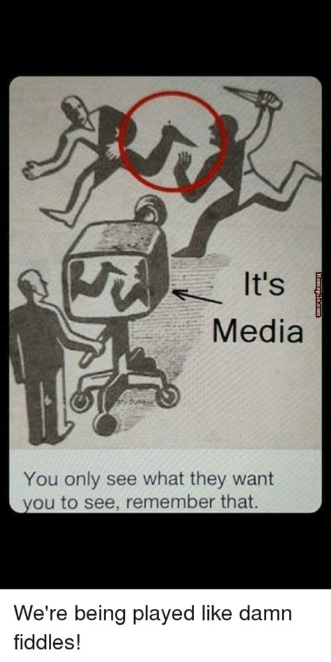 media you only see what they want you to see remember that