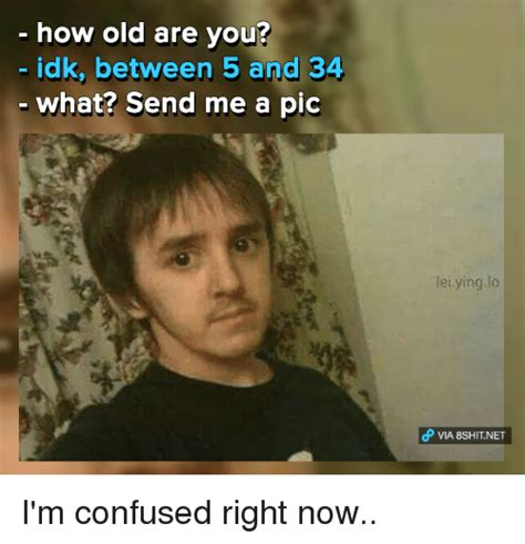 Idk Meme - how old are you idk between 5 and 34 what send me a pic