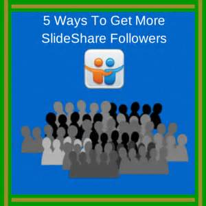 7 Ways To Get More Followers On by 5 Ways To Get More Slideshare Followers Marc S