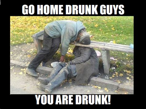 Go Home Meme - drunk go home you are drunk know your meme