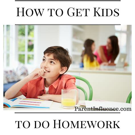 how to get your child how to get your to do homework parent influence