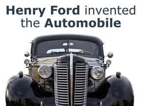 Ford Inventor Henry Ford Invented The Automobile Don T Believe That