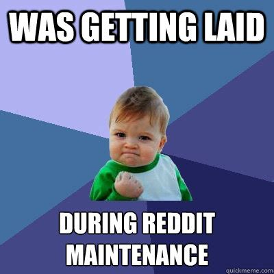 Get Laid Meme - was getting laid during reddit maintenance success kid