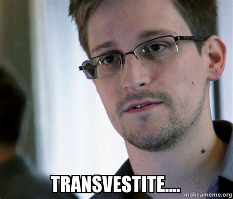 Transvestite Meme - edward snowden nsa whistle blower meme