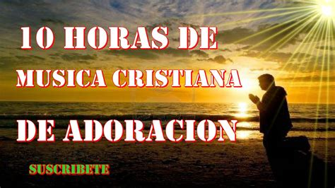 musica cristiana 10 horas de musica cristiana de adoracion apto para orar