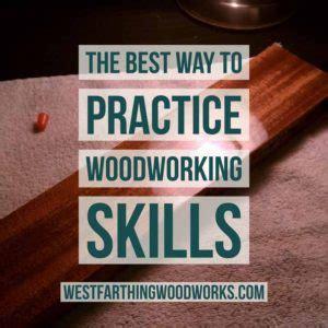 woodworking skills the best way to practice woodworking skills westfarthing
