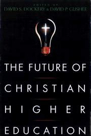 on the future of our educational institutions books the future of christian higher education june 1999