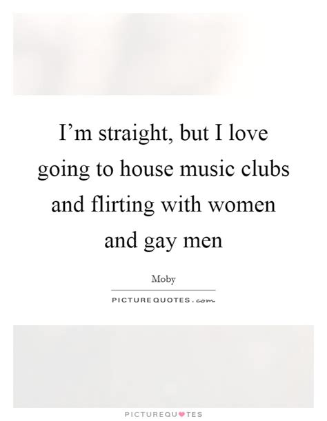 house music gay i m straight but i love going to house music clubs and flirting picture quotes