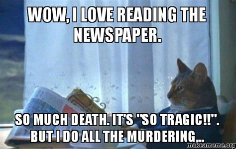 Dad Reading Newspaper Meme - wow i love reading the newspaper so much death it s quot so