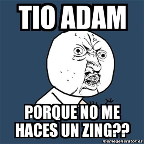 Zing Meme - meme y u no tio adam porque no me haces un zing 18820430