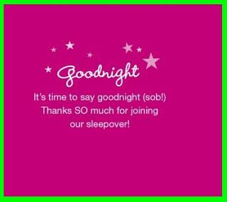 Its A Great Time To Say Hello its time to say goodnight thanks so much for joining our sleepover