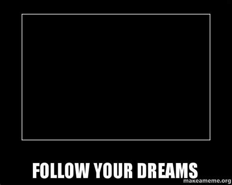 In Your Dreams Meme - follow your dreams motivational meme make a meme