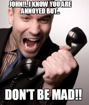 Dont Be Mad Meme - meme creator john i know you are annoyed but don t
