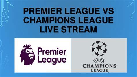 live premier league premier league live streaming epl premier league vs chions league live stream
