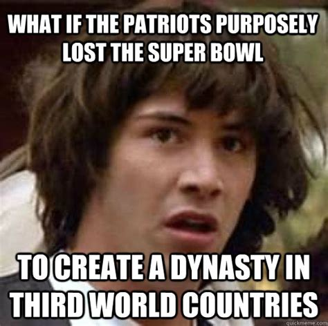 Patriots Lose Meme - what if the patriots purposely lost the super bowl to create a dynasty in third world countries