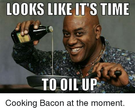 Time Meme - 25 best memes about its time to oil up its time to oil