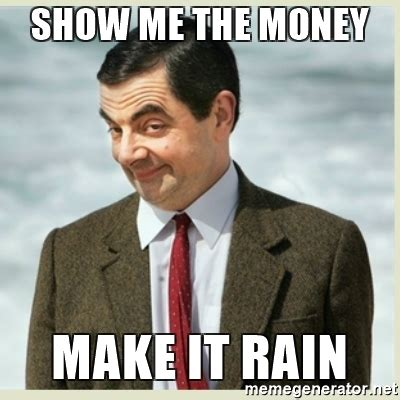 Make It Rain Meme - show me the money make it rain mr bean meme generator
