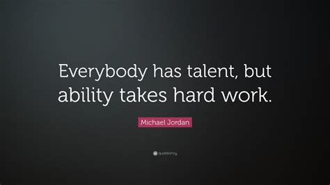 Takes Work by Michael Quote Everybody Has Talent But Ability