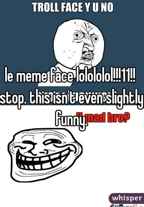 Lolololol Meme - le meme face lolololol 11 stop this isn t even