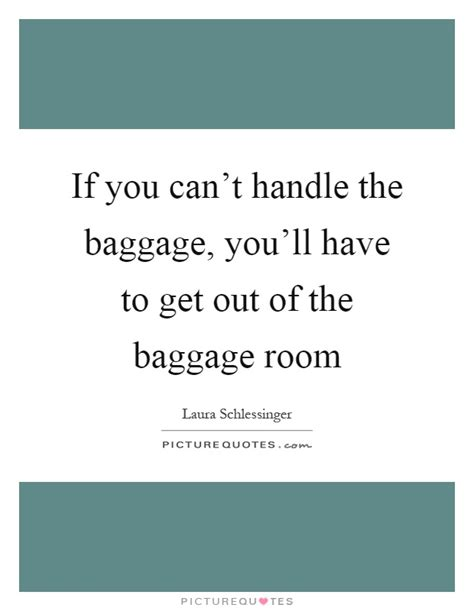 get out of the room if you can t handle the baggage you ll to get picture quotes