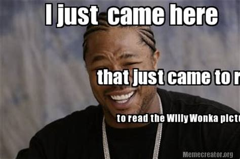 Came Meme - meme creator i just came here to read the willy wonka