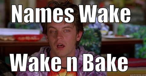 Wake N Bake Meme - wake and bake quickmeme