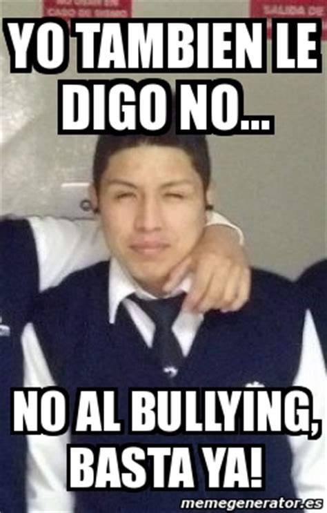 No Al Bullying Memes - meme personalizado yo tambien le digo no no al