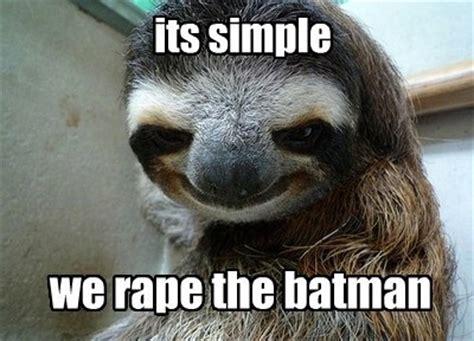 Sloth Rape Meme - rape the batman sloths know your meme