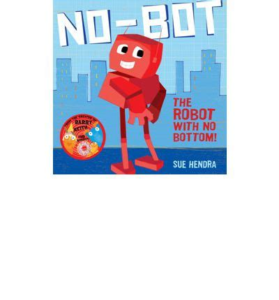 no bot the robot with 0857074458 no bot the robot with no bottom sue hendra 9781471115653