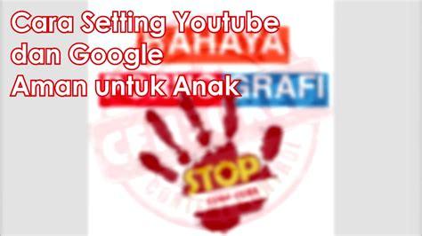 cara settingan tweekwer video max cara setting youtube dan google agar aman untuk anak anak