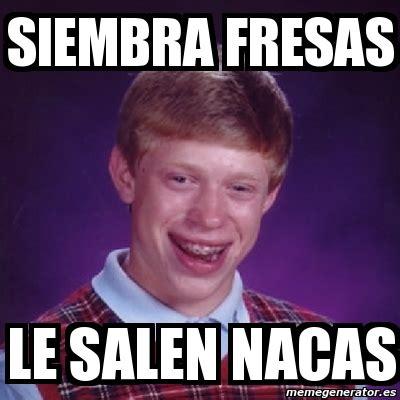 Memes De Nacas - meme bad luck brian siembra fresas le salen nacas 2166056