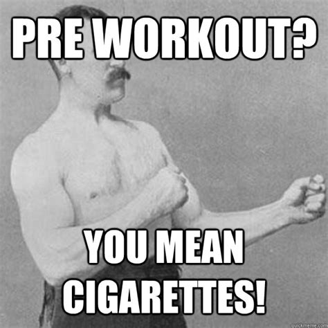 Preworkout Meme - pre workout you mean cigarettes misc quickmeme