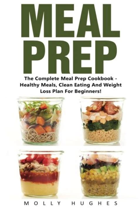 meal prep the complete meal prep cookbook for beginners your essential guide to losing weight and saving time delicious simple and healthy meals to prep and go low carb meal prep books meal prep the complete meal prep cook book healthy mealsn
