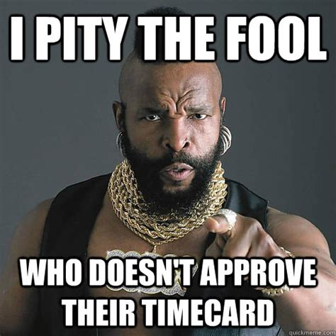 Timecard Meme - i pity the fool who doesnt approve their timecard mr t