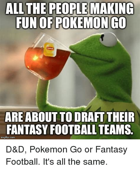 Fantasy Football Draft Meme - all the people making fun of pokemon go are about to draft their fantasy football teams