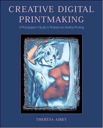 Intermediate Guide To Digital Photography creative digital printmaking a photographer s guide to professional desktop printing