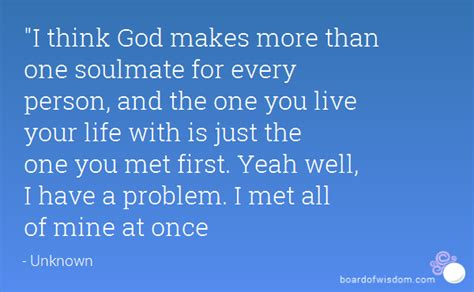 I Think Ive Found The One by Quot I Think God Makes More Than One Soulmate For Every Person