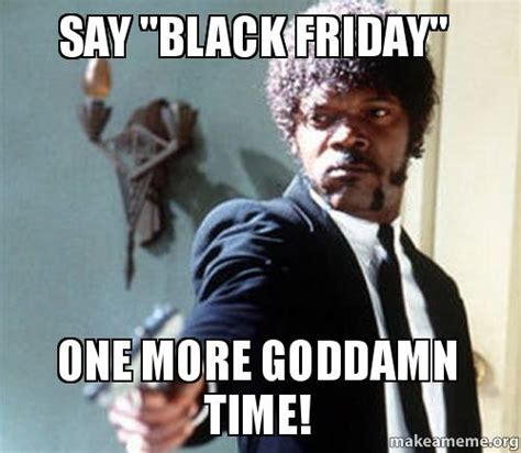 Fucked Friday Memes - say quot black friday quot one more goddamn time make a meme