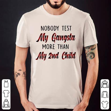test my nobody test my gangsta more than my 2nd child shirt