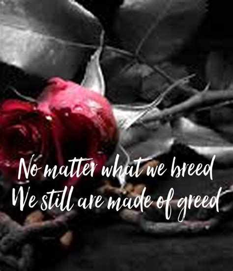 we we we no matter what no matter what we breed we still are made of greed poster