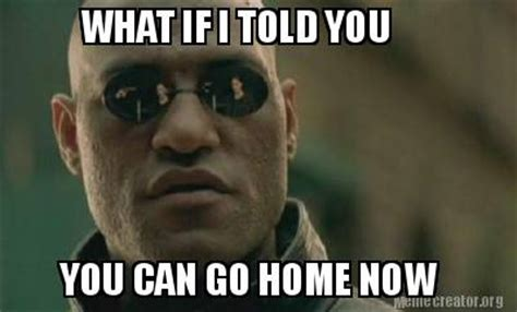 meme creator what if i told you you can go home now meme