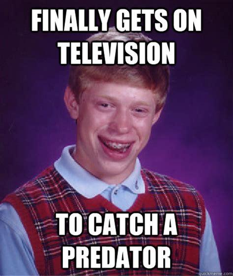 To Catch A Predator Meme - finally gets on television to catch a predator bad luck
